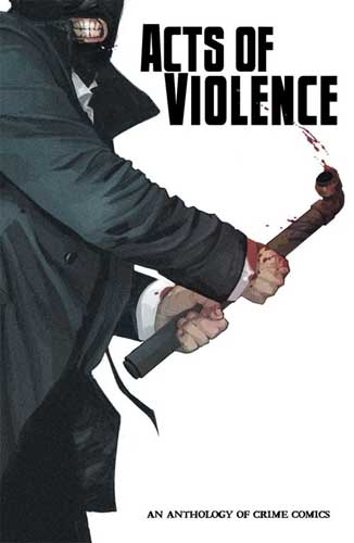 Acts of Violence An Anthology of Crime Comics
